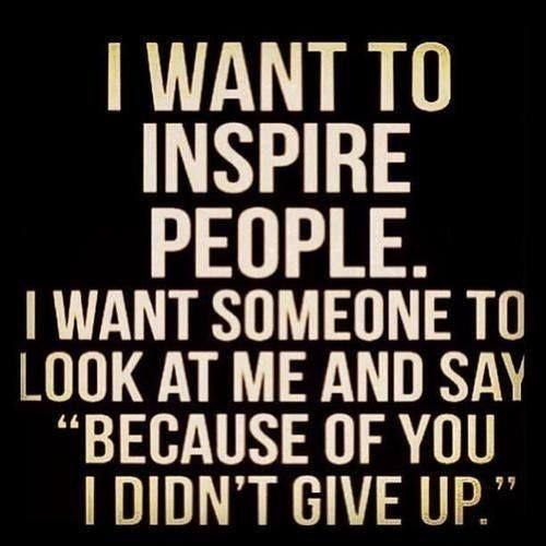 i-want-to-inspire-people-i-want-someone-to-look-at-me-and-say-because-of-you-i-didnt-give-up-quote-2